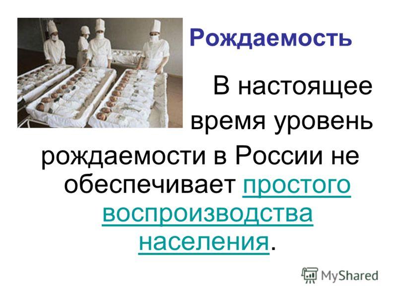 Рождаемость В настоящее время уровень рождаемости в России не обеспечивает простого воспроизводства населения.простого воспроизводства населения