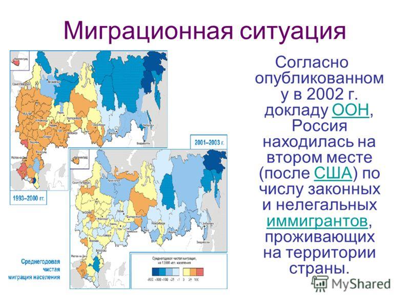Миграционная ситуация Согласно опубликованном у в 2002 г. докладу ООН, Россия находилась на втором месте (после США) по числу законных и нелегальных иммигрантов, проживающих на территории страны.ООНСША иммигрантов
