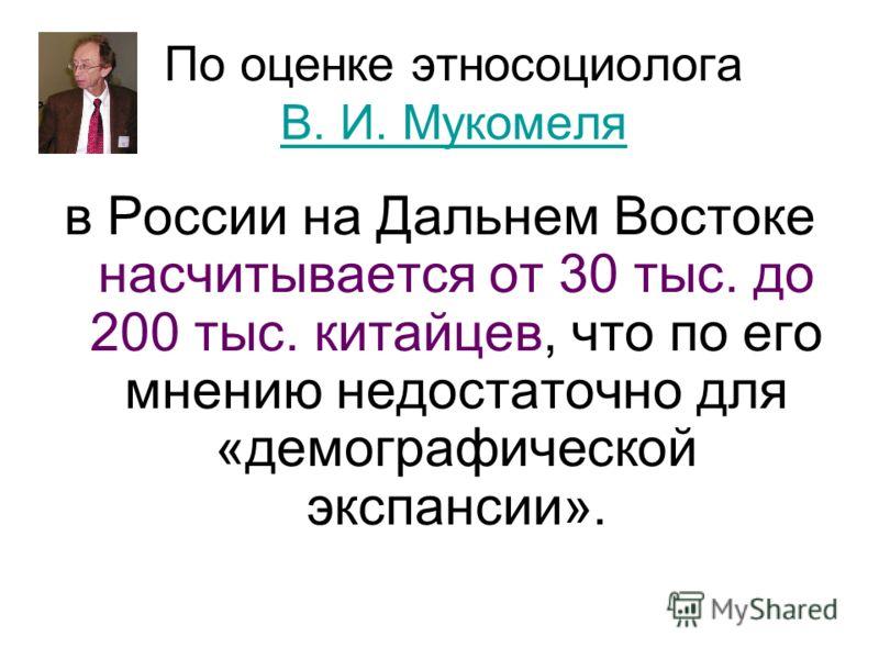 По оценке этносоциолога В. И. Мукомеля В. И. Мукомеля в России на Дальнем Востоке насчитывается от 30 тыс. до 200 тыс. китайцев, что по его мнению недостаточно для «демографической экспансии».