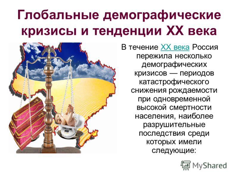 Глобальные демографические кризисы и тенденции XX века В течение XX века Россия пережила несколько демографических кризисов периодов катастрофического снижения рождаемости при одновременной высокой смертности населения, наиболее разрушительные послед