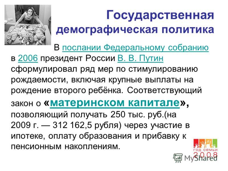 Государственная демографическая политика В послании Федеральному собранию в 2006 президент России В. В. Путин сформулировал ряд мер по стимулированию рождаемости, включая крупные выплаты на рождение второго ребёнка. Соответствующий закон о «материнск
