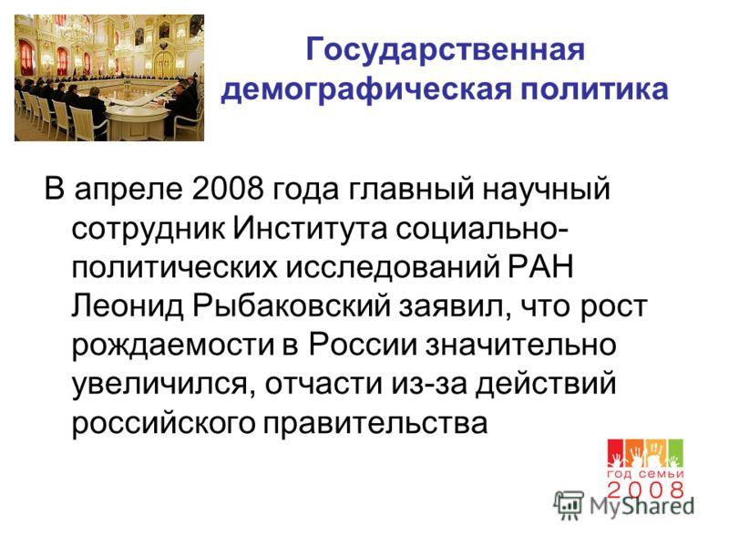 Государственная демографическая политика В апреле 2008 года главный научный сотрудник Института социально- политических исследований РАН Леонид Рыбаковский заявил, что рост рождаемости в России значительно увеличился, отчасти из-за действий российско