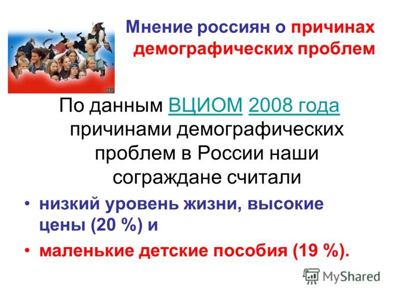 Мнение россиян о причинах демографических проблем По данным ВЦИОМ 2008 года причинами демографических проблем в России наши сограждане считалиВЦИОМ2008 года низкий уровень жизни, высокие цены (20 %) и маленькие детские пособия (19 %).