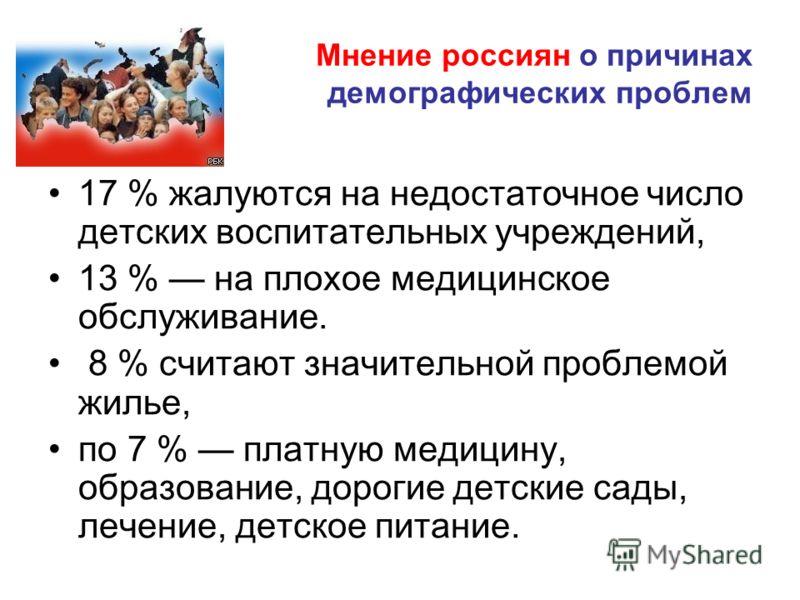 Мнение россиян о причинах демографических проблем 17 % жалуются на недостаточное число детских воспитательных учреждений, 13 % на плохое медицинское обслуживание. 8 % считают значительной проблемой жилье, по 7 % платную медицину, образование, дорогие