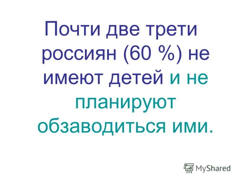Почти две трети россиян (60 %) не имеют детей и не планируют обзаводиться ими.