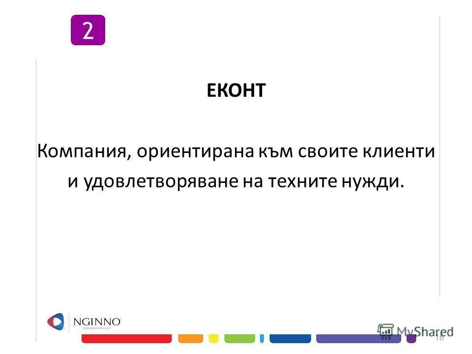 ЕКОНТ Компания, ориентирана към своите клиенти и удовлетворяване на техните нужди. 16 2