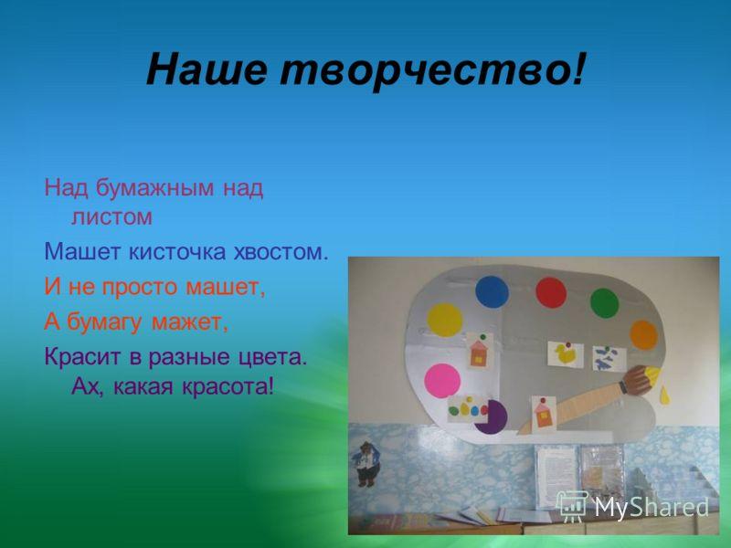 Наше творчество! Над бумажным над листом Машет кисточка хвостом. И не просто машет, А бумагу мажет, Красит в разные цвета. Ах, какая красота!