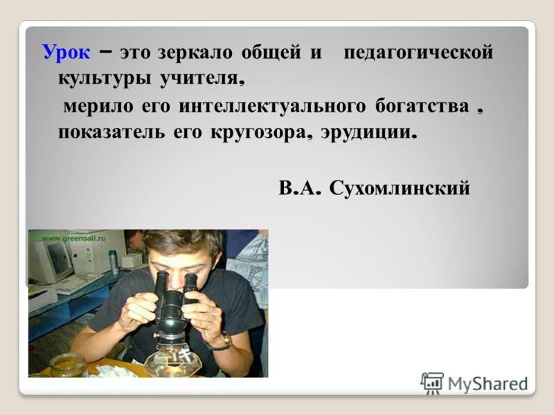 Урок – это зеркало общей и педагогической культуры учителя, мерило его интеллектуального богатства, показатель его кругозора, эрудиции. В. А. Сухомлинский
