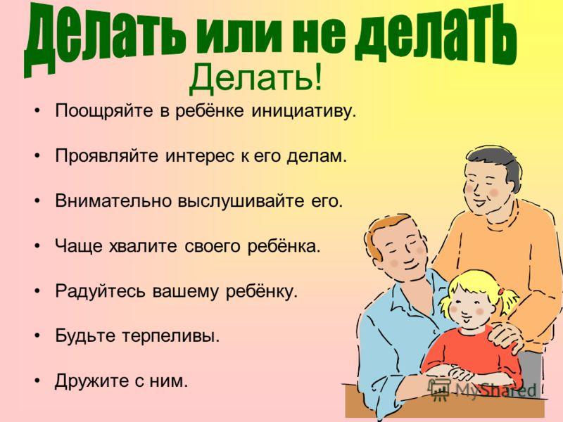 Поощряйте в ребёнке инициативу. Проявляйте интерес к его делам. Внимательно выслушивайте его. Чаще хвалите своего ребёнка. Радуйтесь вашему ребёнку. Будьте терпеливы. Дружите с ним. Делать!