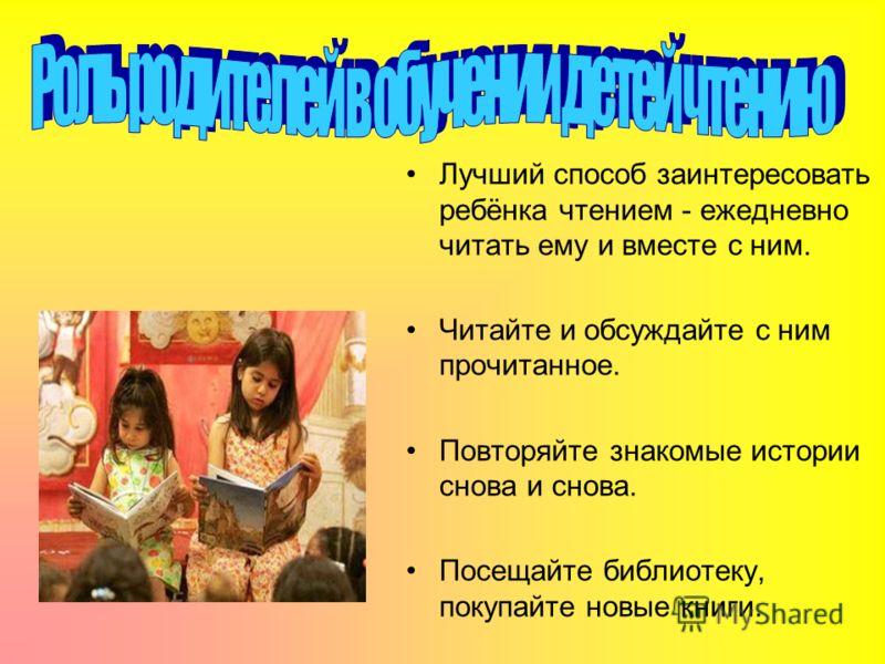 Лучший способ заинтересовать ребёнка чтением - ежедневно читать ему и вместе с ним. Читайте и обсуждайте с ним прочитанное. Повторяйте знакомые истории снова и снова. Посещайте библиотеку, покупайте новые книги.