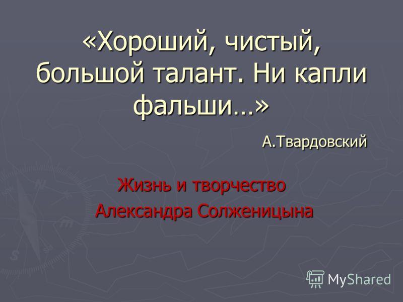 «Хороший, чистый, большой талант. Ни капли фальши…» А.Твардовский Жизнь и творчество Александра Солженицына Александра Солженицына