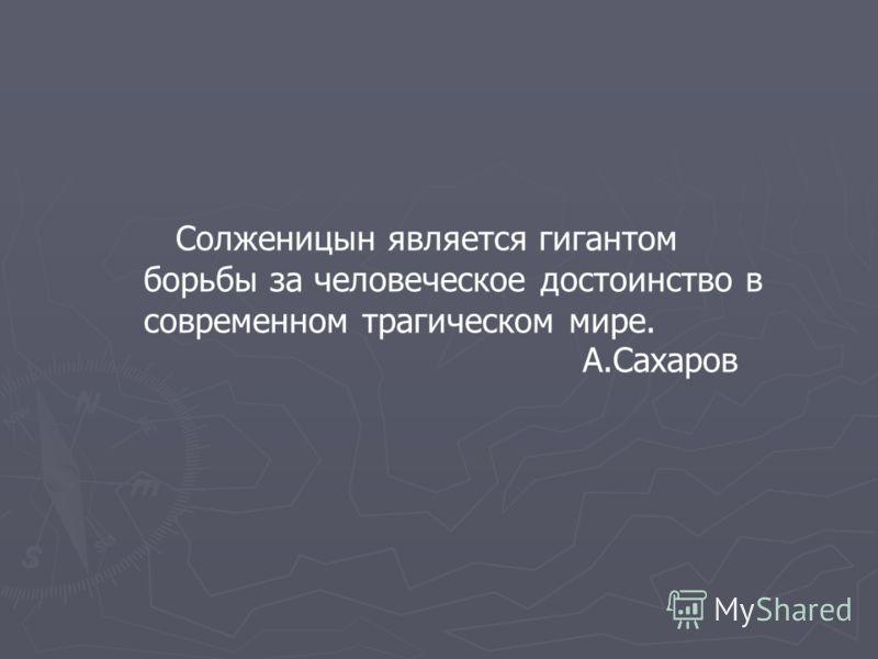 Солженицын является гигантом борьбы за человеческое достоинство в современном трагическом мире. А.Сахаров