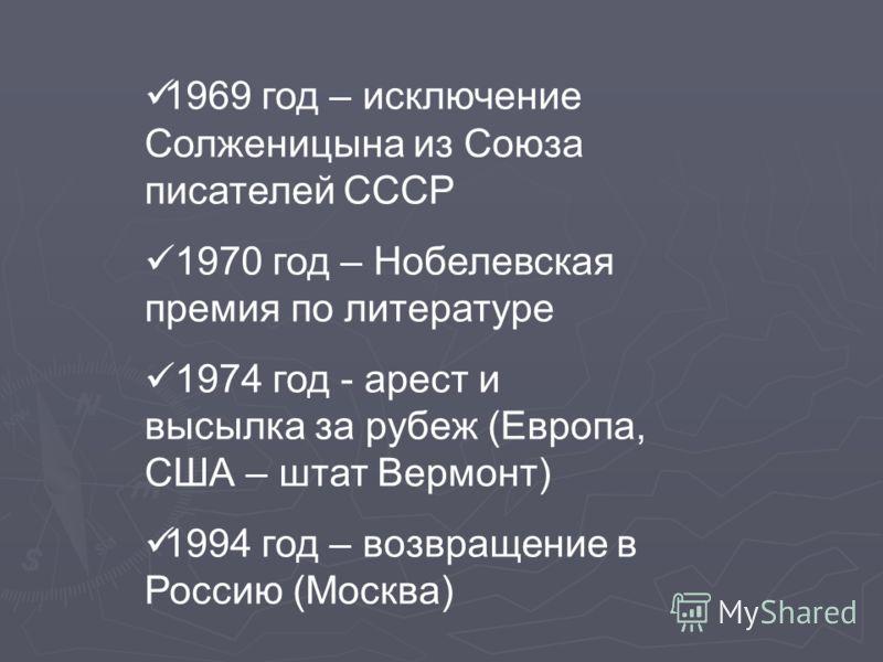 1969 год – исключение Солженицына из Союза писателей СССР 1970 год – Нобелевская премия по литературе 1974 год - арест и высылка за рубеж (Европа, США – штат Вермонт) 1994 год – возвращение в Россию (Москва)