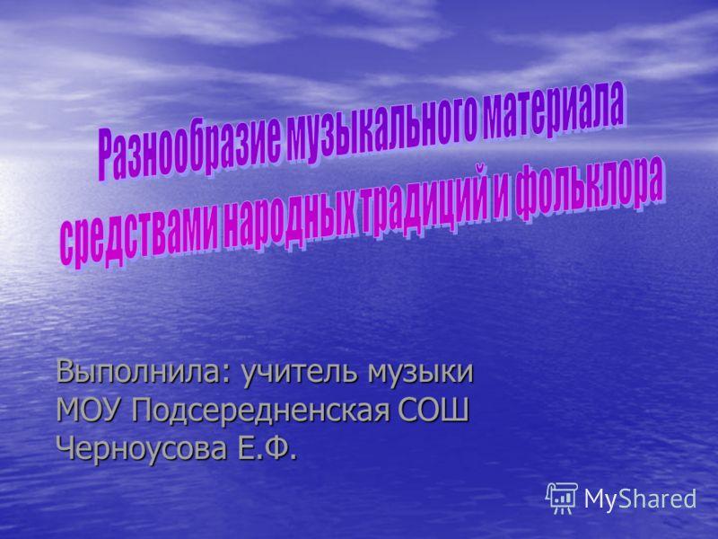 Выполнила: учитель музыки МОУ Подсередненская СОШ Черноусова Е.Ф.