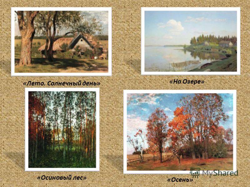 «Лето. Солнечный день» «Осень» «На Озере» «Осиновый лес»