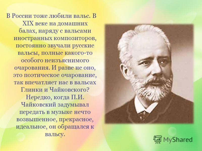 В России тоже любили вальс. В ХІХ веке на домашних балах, наряду с вальсами иностранных композиторов, постоянно звучали русские вальсы, полные какого-то особого неизъяснимого очарования. И разве не оно, это поэтическое очарование, так впечатляет нас