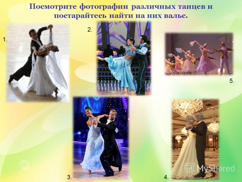 Посмотрите фотографии различных танцев и постарайтесь найти на них вальс. 5. 1. 2. 3.4. 5.