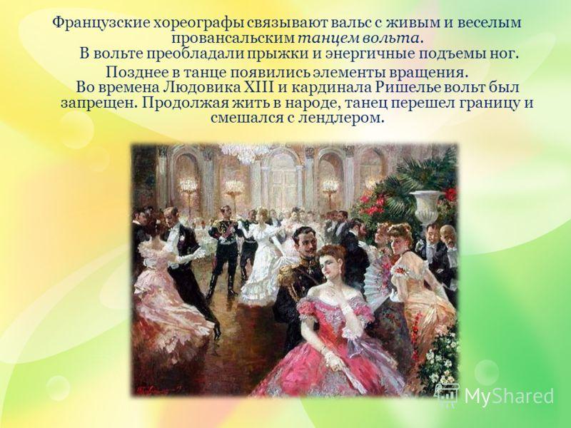 Французские хореографы связывают вальс с живым и веселым провансальским танцем вольта. В вольте преобладали прыжки и энергичные подъемы ног. Позднее в танце появились элементы вращения. Во времена Людовика XIII и кардинала Ришелье вольт был запрещен.