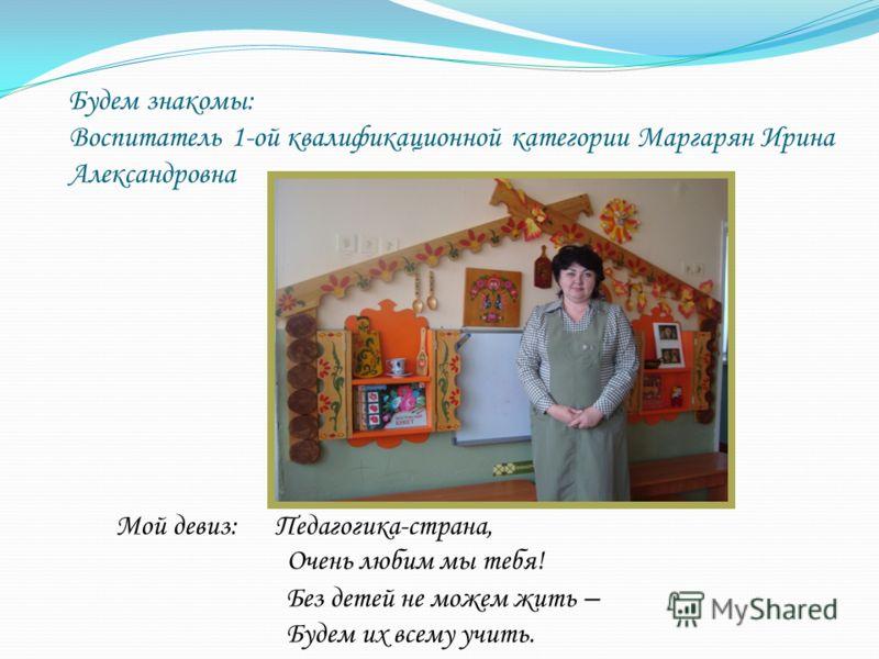 Будем знакомы: Воспитатель 1-ой квалификационной категории Маргарян Ирина Александровна Мой девиз: Педагогика-страна, Очень любим мы тебя! Без детей не можем жить – Будем их всему учить.