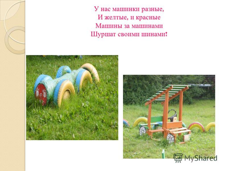 У нас машинки разные, И желтые, и красные Машины за машинами Шуршат своими шинами !