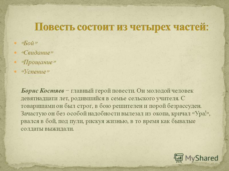 « Бой » « Свидание » « Прощание » « Успение » Борис Костяев – главный герой повести. Он молодой человек девятнадцати лет, родившийся в семье сельского учителя. С товарищами он был строг, в бою решителен и порой безрассуден. Зачастую он без особой над