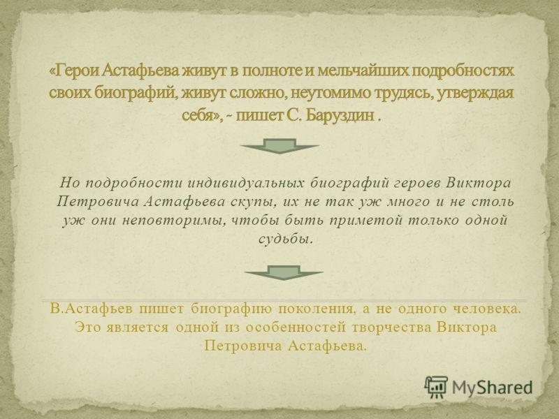 Но подробности индивидуальных биографий героев Виктора Петровича Астафьева скупы, их не так уж много и не столь уж они неповторимы, чтобы быть приметой только одной судьбы. В. Астафьев пишет биографию поколения, а не одного человека. Это является одн