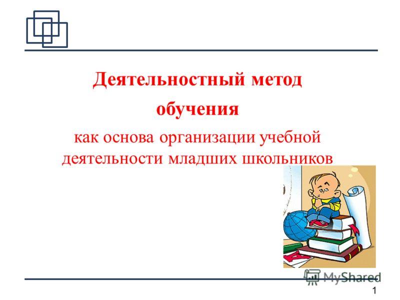 1 Деятельностный метод обучения как основа организации учебной деятельности младших школьников
