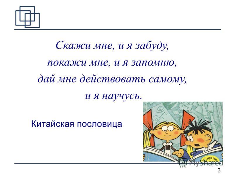 3 Скажи мне, и я забуду, покажи мне, и я запомню, дай мне действовать самому, и я научусь. Китайская пословица