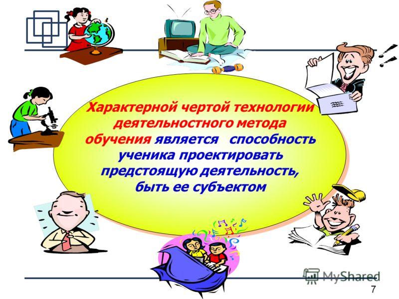7 Характерной чертой технологии деятельностного метода обучения является способность ученика проектировать предстоящую деятельность, быть ее субъектом