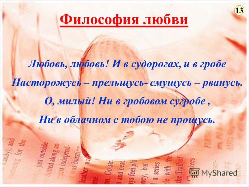 Философия любви Любовь, любовь! И в судорогах, и в гробе Насторожусь – прельщусь- смущусь – рванусь. О, милый! Ни в гробовом сугробе, Ни в облачном с тобою не прощусь. 13