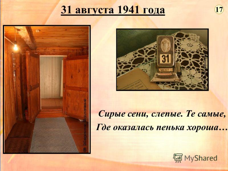 31 августа 1941 года Сирые сени, слепые. Те самые, Где оказалась пенька хороша… 17