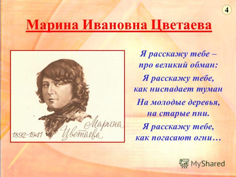 Марина Ивановна Цветаева Я расскажу тебе – про великий обман: Я расскажу тебе, как ниспадает туман На молодые деревья, на старые пни. Я расскажу тебе, как погасают огни… 4