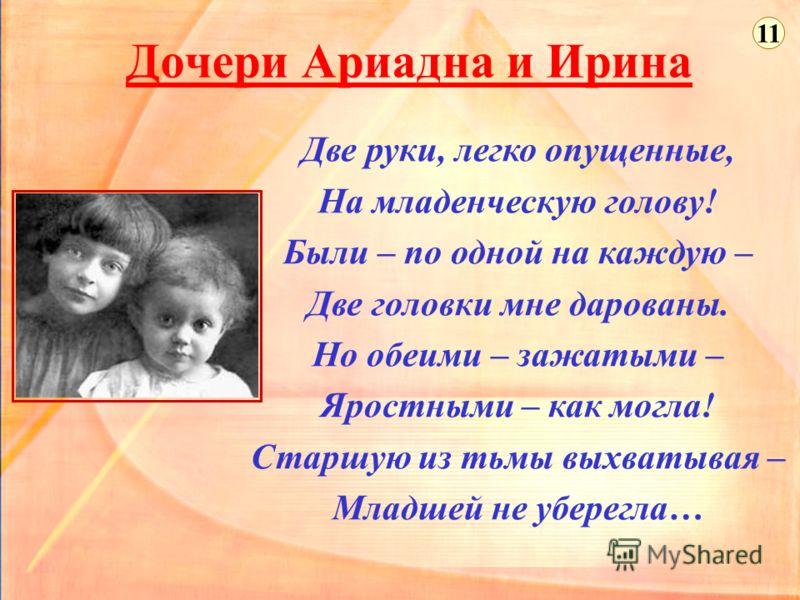 Дочери Ариадна и Ирина Две руки, легко опущенные, На младенческую голову! Были – по одной на каждую – Две головки мне дарованы. Но обеими – зажатыми – Яростными – как могла! Старшую из тьмы выхватывая – Младшей не уберегла… 11