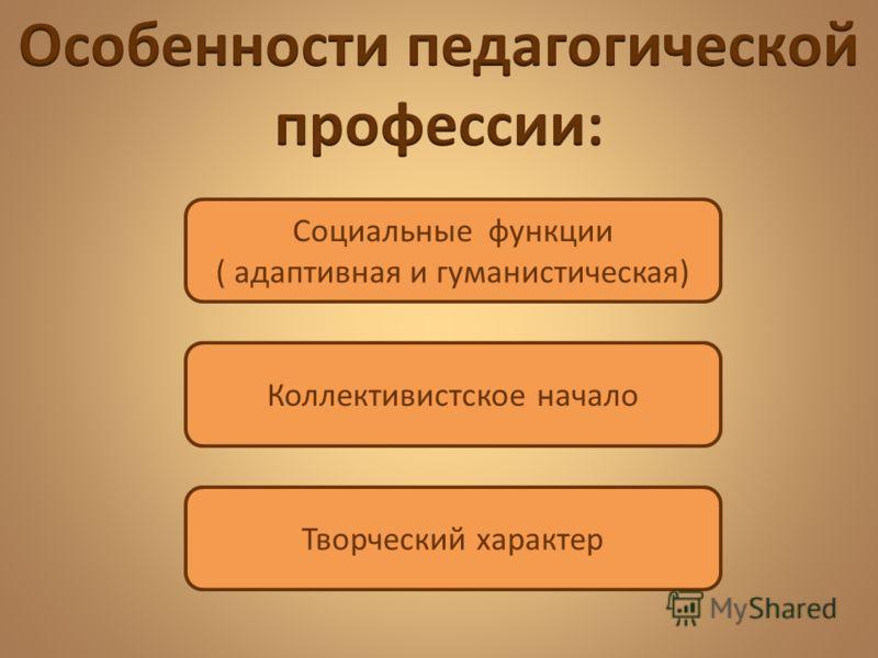 Социальные функции ( адаптивная и гуманистическая) Коллективистское начало Творческий характер