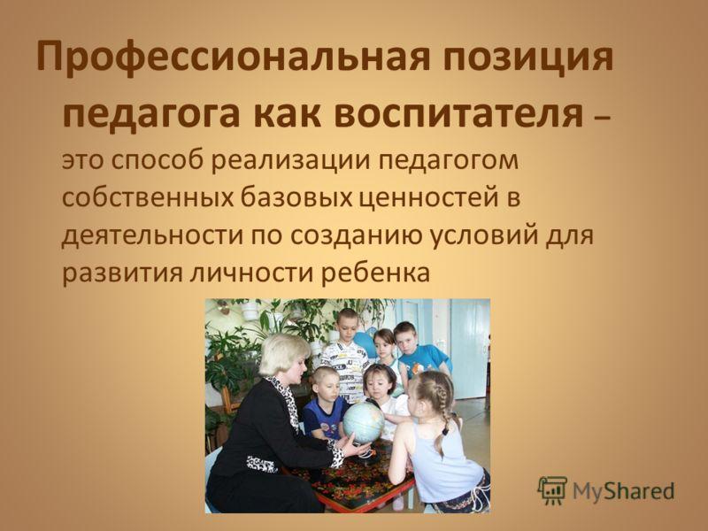 Профессиональная позиция педагога как воспитателя – это способ реализации педагогом собственных базовых ценностей в деятельности по созданию условий для развития личности ребенка