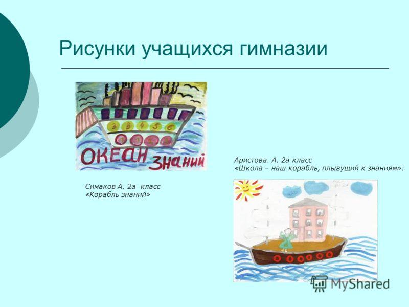 Рисунки учащихся гимназии Симаков А. 2а класс «Корабль знаний» Аристова. А. 2а класс «Школа – наш корабль, плывущий к знаниям»: