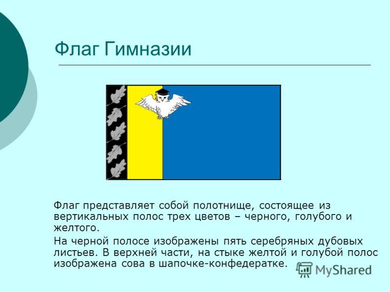 Флаг Гимназии Флаг представляет собой полотнище, состоящее из вертикальных полос трех цветов – черного, голубого и желтого. На черной полосе изображены пять серебряных дубовых листьев. В верхней части, на стыке желтой и голубой полос изображена сова