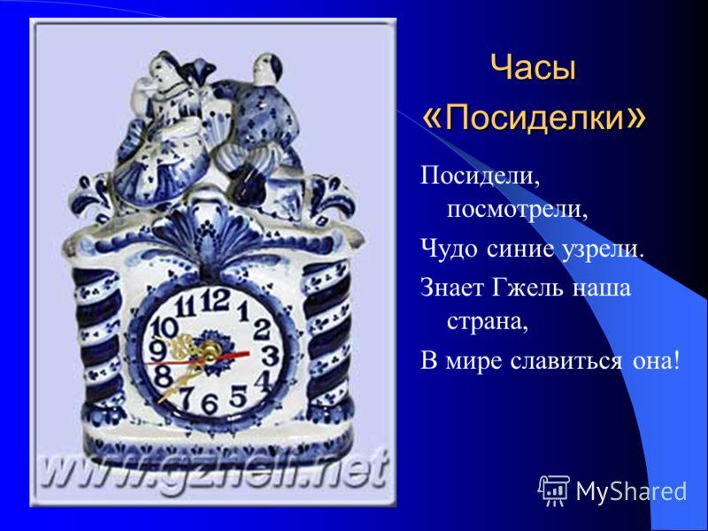 Часы « Посиделки » Посидели, посмотрели, Чудо синие узрели. Знает Гжель наша страна, В мире славиться она!