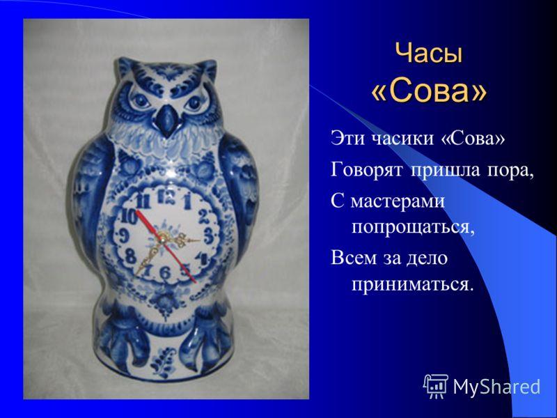 Часы «Сова» Эти часики «Сова» Говорят пришла пора, С мастерами попрощаться, Всем за дело приниматься.