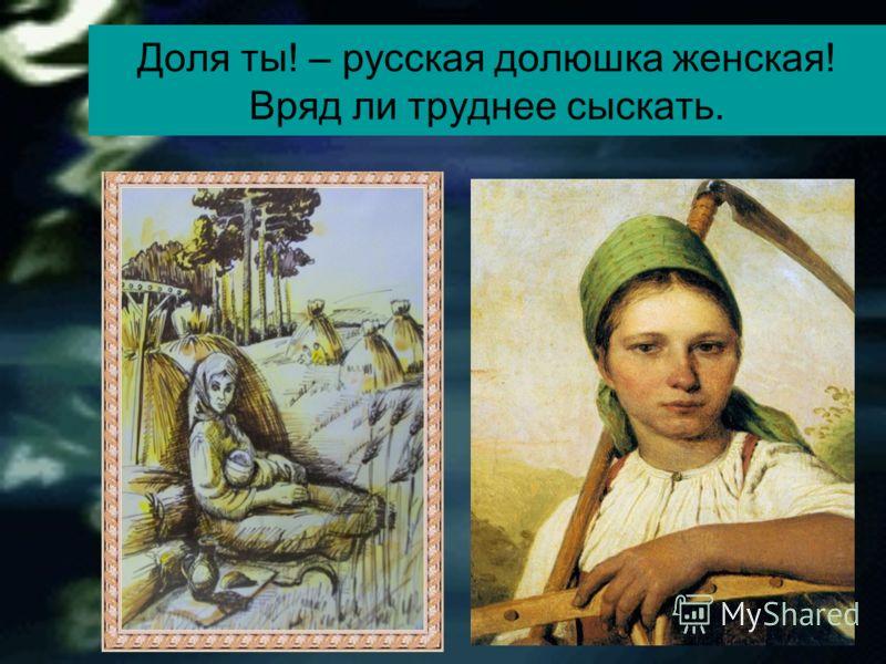 Доля ты! – русская долюшка женская! Вряд ли труднее сыскать.