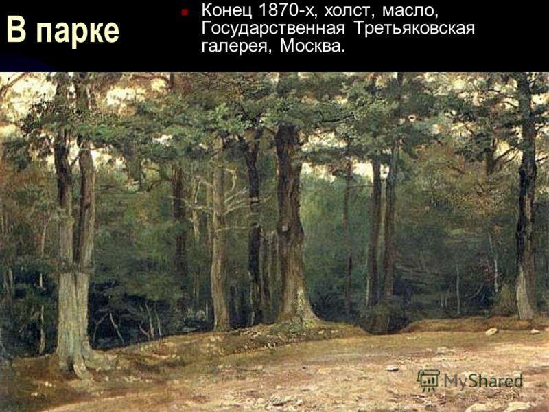 В парке Конец 1870-х, холст, масло, Государственная Третьяковская галерея, Москва.