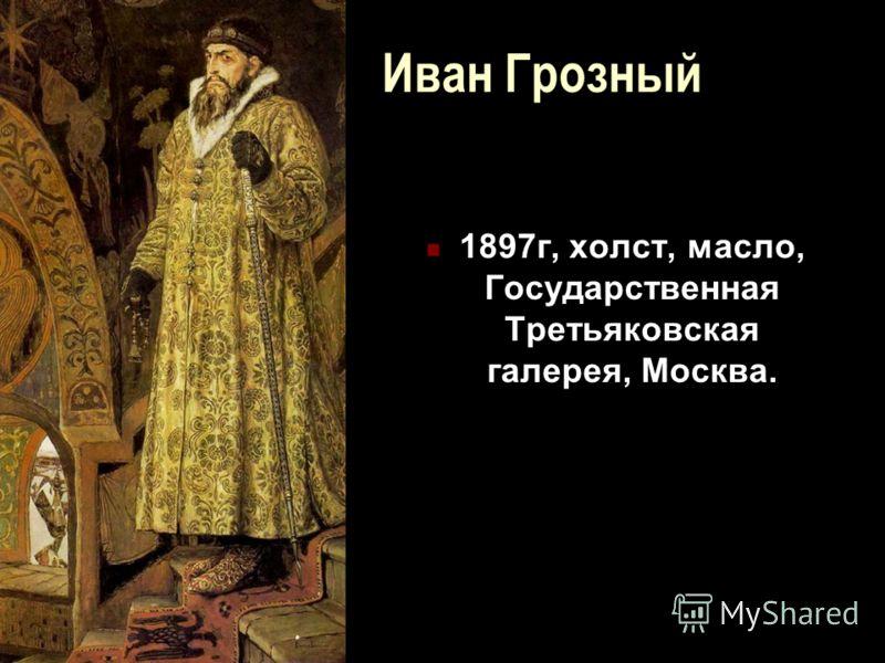 Иван Грозный 1897г, холст, масло, Государственная Третьяковская галерея, Москва.
