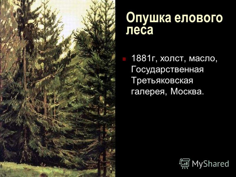 Опушка елового леса 1881г, холст, масло, Государственная Третьяковская галерея, Москва.