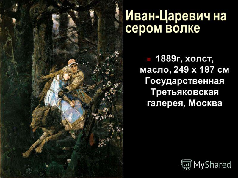 Иван-Царевич на сером волке 1889г, холст, масло, 249 x 187 см Государственная Третьяковская галерея, Москва