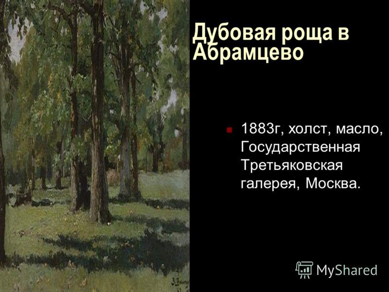 Дубовая роща в Абрамцево 1883г, холст, масло, Государственная Третьяковская галерея, Москва.