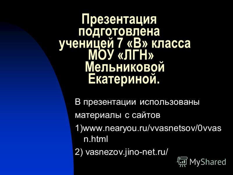 Презентация подготовлена ученицей 7 «В» класса МОУ «ЛГН» Мельниковой Екатериной. В презентации использованы материалы с сайтов 1)www.nearyou.ru/vvasnetsov/0vvas n.html 2) vasnezov.jino-net.ru/