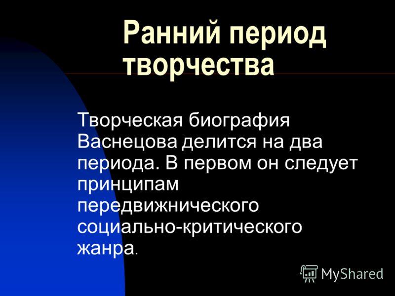 Ранний период творчества Творческая биография Васнецова делится на два периода. В первом он следует принципам передвижнического социально-критического жанра.