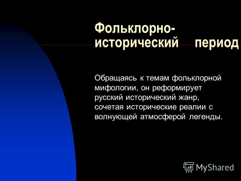 Фольклорно- исторический период Обращаясь к темам фольклорной мифологии, он реформирует русский исторический жанр, сочетая исторические реалии с волнующей атмосферой легенды.