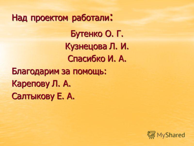 Над проектом работали : Бутенко О. Г. Кузнецова Л. И. Спасибко И. А. Благодарим за помощь: Карепову Л. А. Салтыкову Е. А.