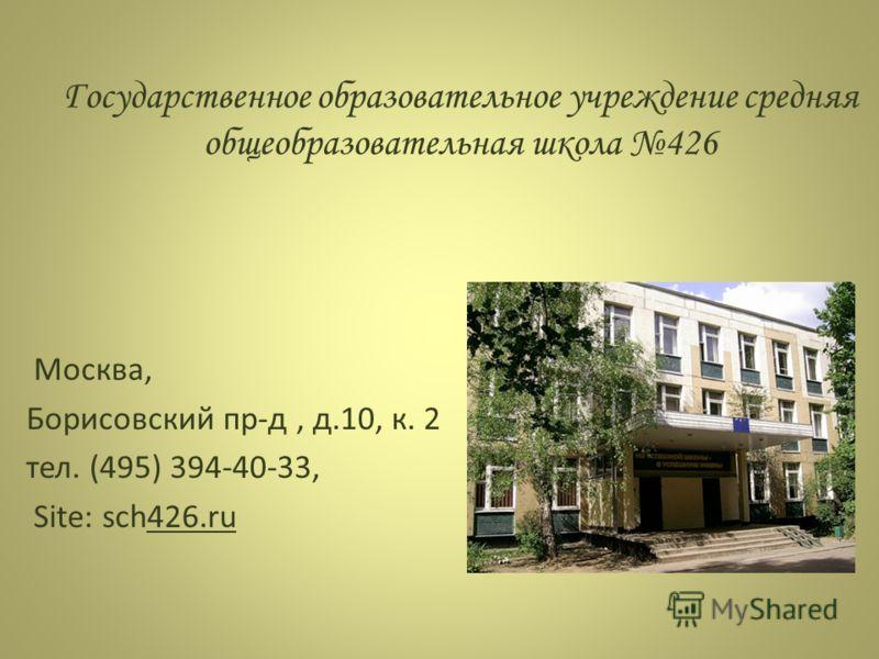 Государственное образовательное учреждение средняя общеобразовательная школа 426 Москва, Борисовский пр-д, д.10, к. 2 тел. (495) 394-40-33, Site: sch426.ru